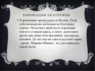 КОРОНАЦИЯ ЕКАТЕРИНЫ Коронование происходило в Москве. Петр собственноручно во