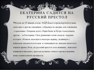 ЕКАТЕРИНА САДИТСЯ НА РУССКИЙ ПРЕСТОЛ В ночь на 25 января, когда Петр лежал в