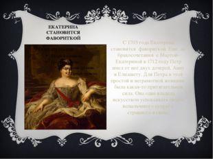 ЕКАТЕРИНА СТАНОВИТСЯ ФАВОРИТКОЙ С 1703 года Екатерина становится фавориткой.