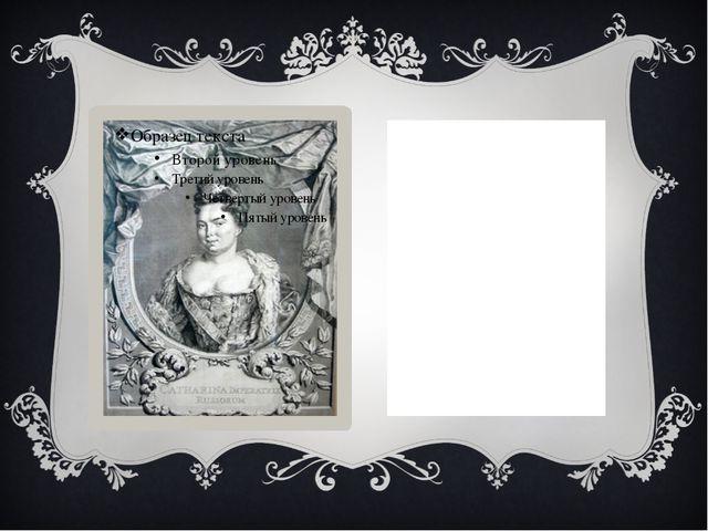 ИМПЕРАТРИЦА ЕКАТАРИНА I АЛЕКСЕЕВНА (1684-1727) ГОДЫ ПРАВЛЕНИЯ: 1725-1727