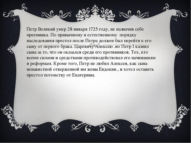 Петр Великий умер 28 января 1725 году, не назначив себе преемника. По привыч...