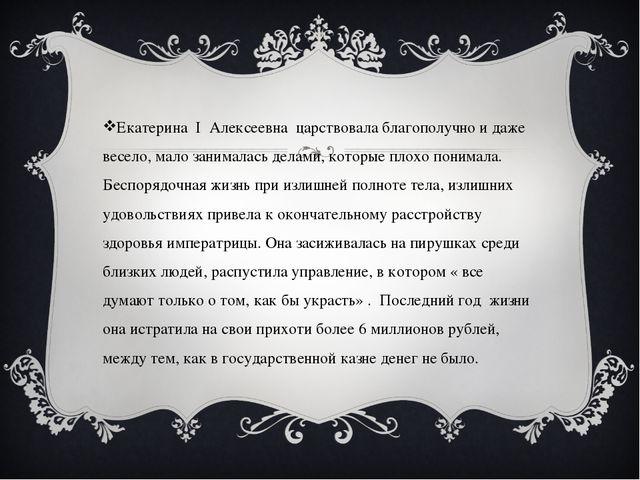Екатерина I Алексеевна царствовала благополучно и даже весело, мало занимала...