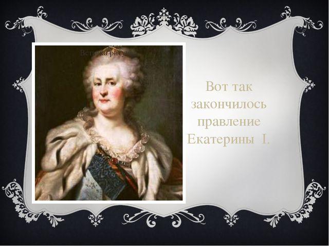 Вот так закончилось правление Екатерины I.