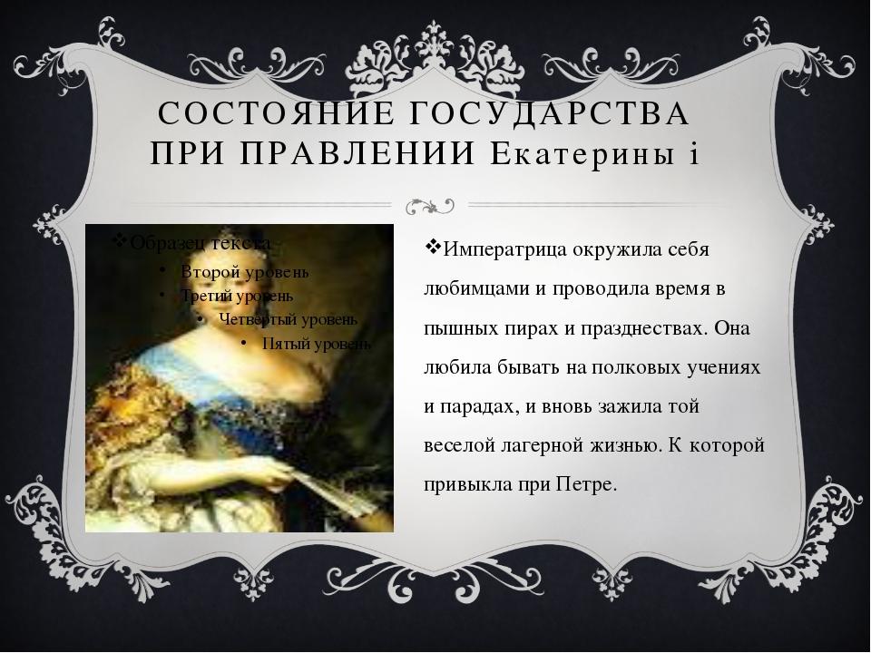 СОСТОЯНИЕ ГОСУДАРСТВА ПРИ ПРАВЛЕНИИ Екатерины i Императрица окружила себя люб...