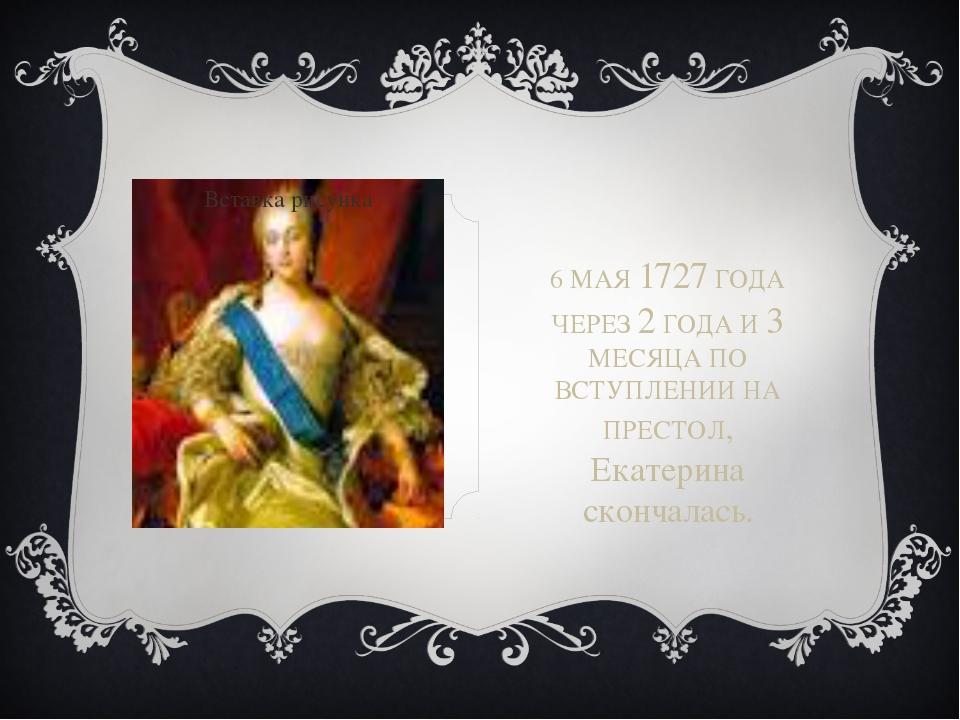 6 МАЯ 1727 ГОДА ЧЕРЕЗ 2 ГОДА И 3 МЕСЯЦА ПО ВСТУПЛЕНИИ НА ПРЕСТОЛ, Екатерина...