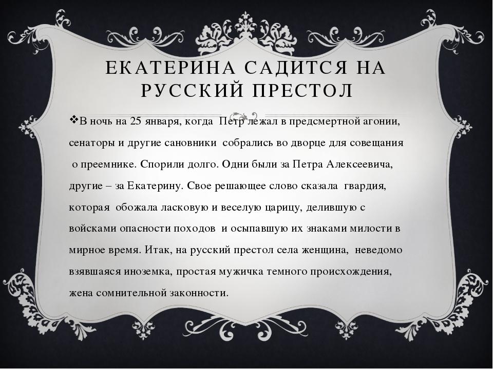 ЕКАТЕРИНА САДИТСЯ НА РУССКИЙ ПРЕСТОЛ В ночь на 25 января, когда Петр лежал в...