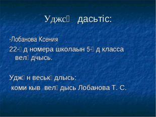 Уджсӧ дасьтіс: -Лобанова Ксения 22-ӧд номера школаын 5-ӧд класса велӧдчысь. У