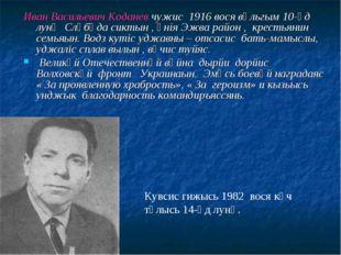 Иван Васильевич Коданев чужис 1916 вося вӧльгым 10-ӧд лунӧ Слӧбӧда сиктын ,