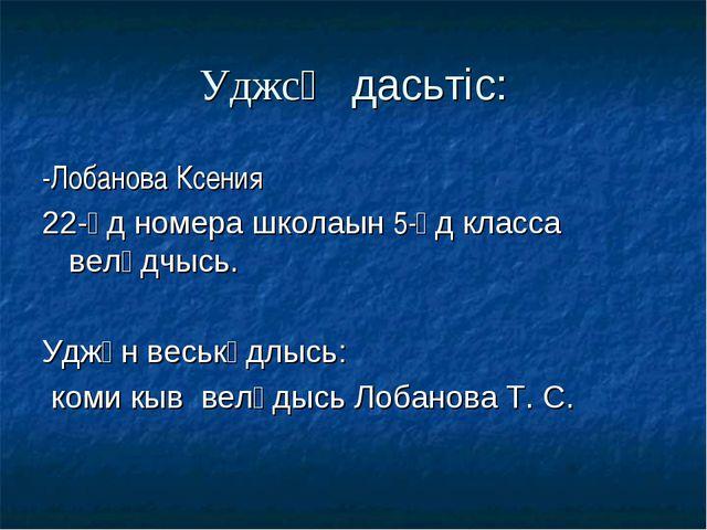 Уджсӧ дасьтіс: -Лобанова Ксения 22-ӧд номера школаын 5-ӧд класса велӧдчысь. У...