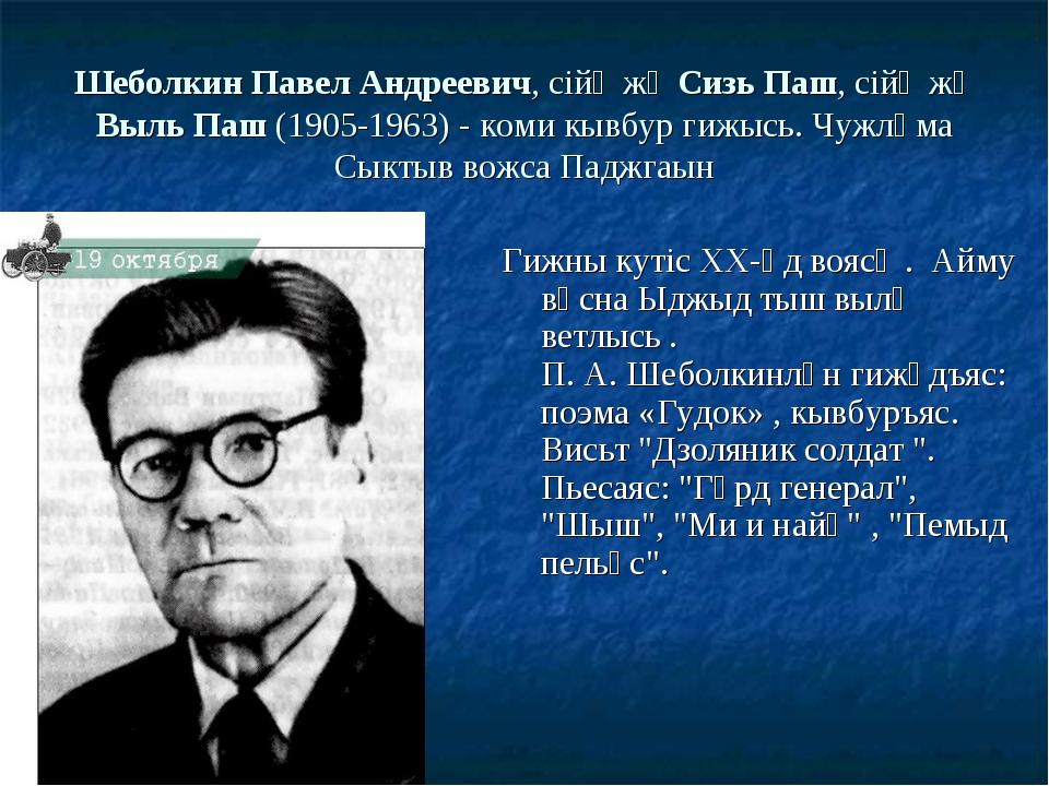 Шеболкин Павел Андреевич, сійӧ жӧ Сизь Паш, сійӧ жӧ Выль Паш (1905-1963) - ко...