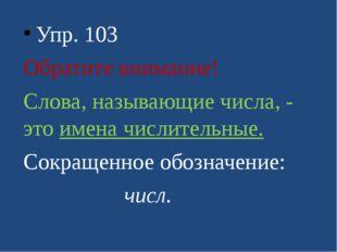 Упр. 103 Обратите внимание! Слова, называющие числа, - это имена числительны