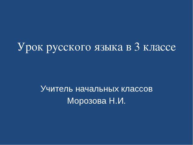 Урок русского языка в 3 классе Учитель начальных классов Морозова Н.И.