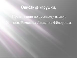 Описание игрушки. Презентация по русскому языку. Учитель Романова Людмила Фёд