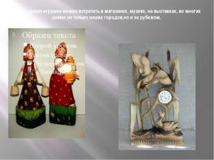 Богородские игрушки можно встретить в магазинах, музеях, на выставках, во мно