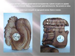 Народные мастера, работая примитивным инструментом, сумели создать из дерева