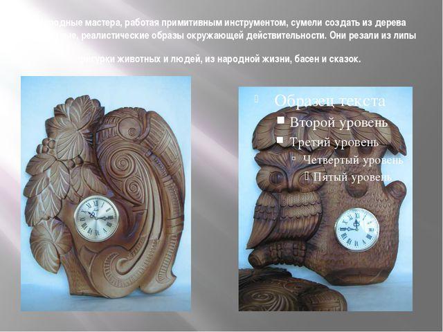 Народные мастера, работая примитивным инструментом, сумели создать из дерева...