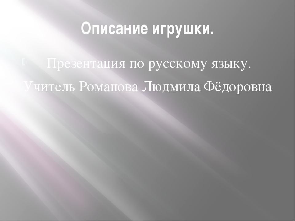 Описание игрушки. Презентация по русскому языку. Учитель Романова Людмила Фёд...