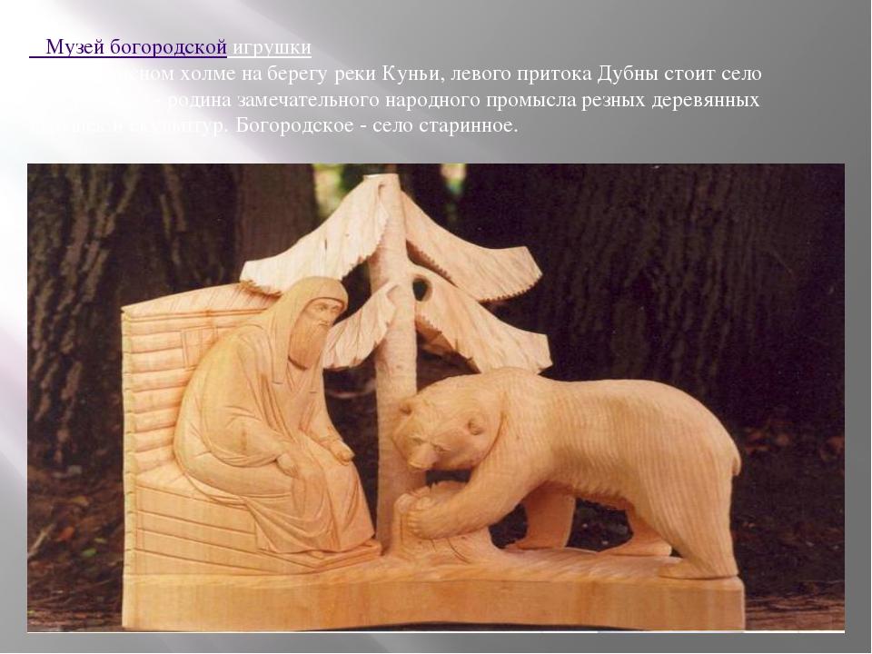 Музей богородской игрушки На живописном холме на берегу реки Куньи, левого п...
