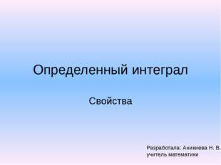 Определенный интеграл Свойства Разработала: Аникиева Н. В., учитель математики
