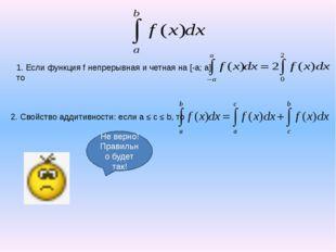 1. Если функция f непрерывная и четная на [-a; a], то 3. Если поменять знак и