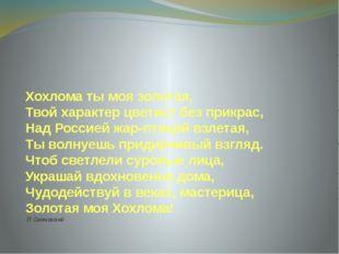 Хохлома ты моя золотая, Твой характер цветист без прикрас, Над Россией жар-пт