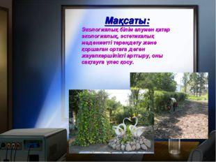 Мақсаты: Экологиялық білім алумен қатар экологиялық, эстетикалық мәдениетті