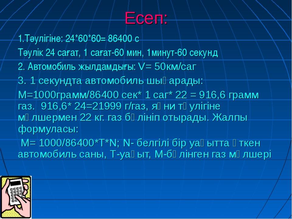 Есеп: 1.Тәулігіне: 24*60*60= 86400 с Тәулік 24 сағат, 1 сағат-60 мин, 1минут-...