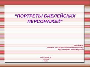"""""""ПОРТРЕТЫ БИБЛЕЙСКИХ ПЕРСОНАЖЕЙ"""" Выполнил: учитель по изобразительному искусс"""