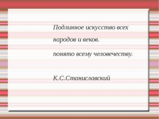 Подлинное искусство всех народов и веков. понято всему человечеству. К.С.Стан