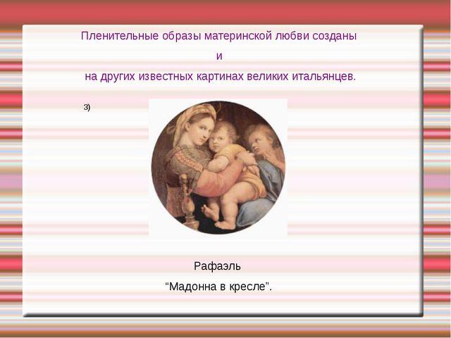 Пленительные образы материнской любви созданы и на других известных картинах...