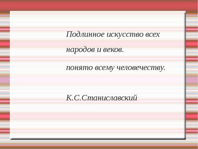Подлинное искусство всех народов и веков. понято всему человечеству. К.С.Стан...