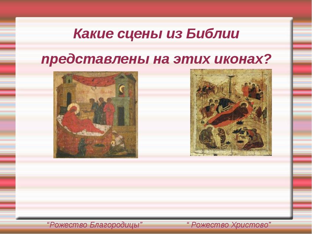 """Какие сцены из Библии представлены на этих иконах? """"Рожество Благородицы"""" """" Р..."""