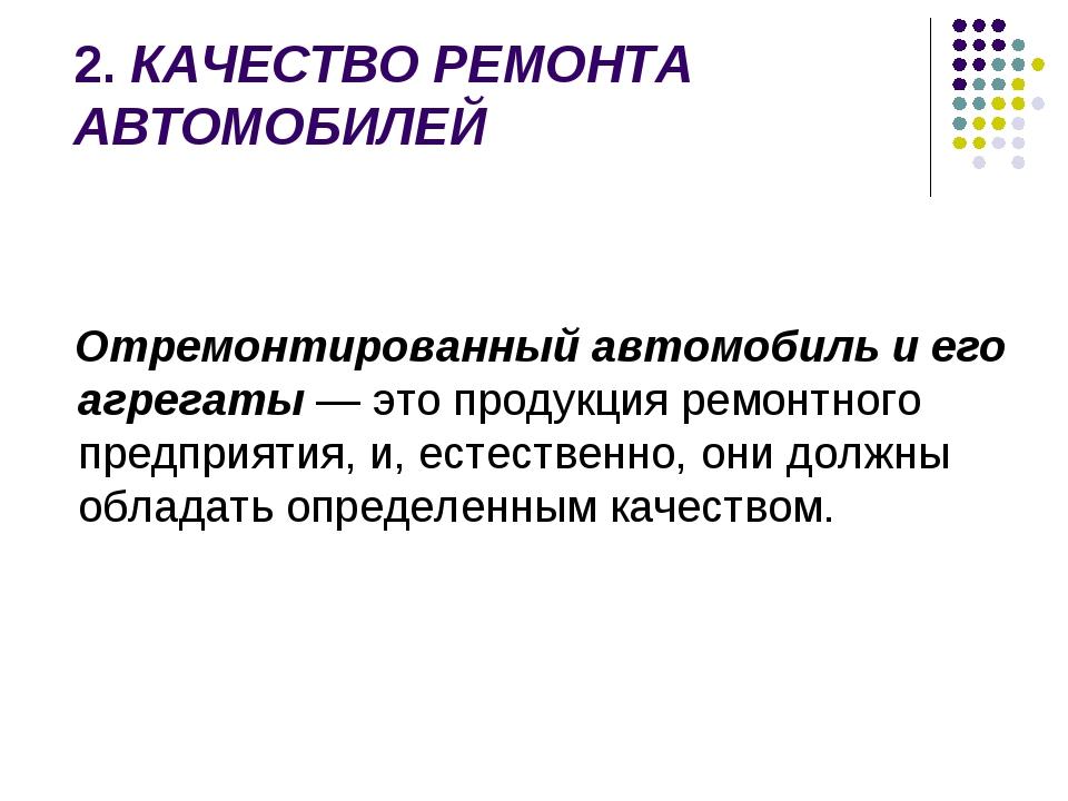 2.КАЧЕСТВО РЕМОНТА АВТОМОБИЛЕЙ Отремонтированный автомобиль и его агрегаты —...
