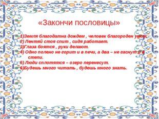 «Закончи пословицы» 1)Земля благодатна дождем , человек благороден умом. 2) Л
