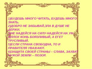 1)БУДЕШЬ МНОГО ЧИТАТЬ, БУДЕШЬ МНОГО ЗНАТЬ. 2)ДОБРО НЕ ЗАБЫВАЙ,ЗЛА В ДУШЕ НЕ