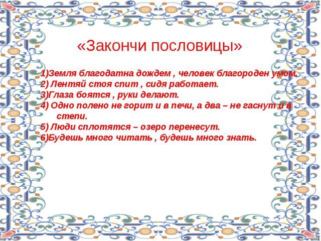 «Закончи пословицы» 1)Земля благодатна дождем , человек благороден умом. 2) Л...
