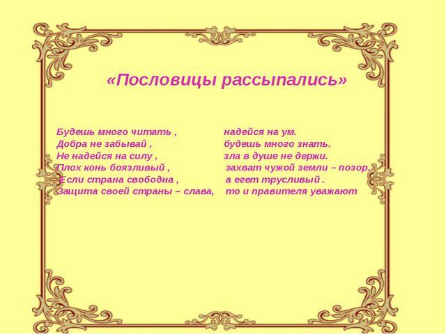 «Пословицы рассыпались» Будешь много читать , надейся на ум. Добра не забывай...