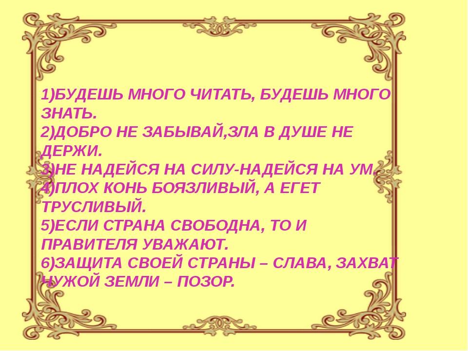 1)БУДЕШЬ МНОГО ЧИТАТЬ, БУДЕШЬ МНОГО ЗНАТЬ. 2)ДОБРО НЕ ЗАБЫВАЙ,ЗЛА В ДУШЕ НЕ...