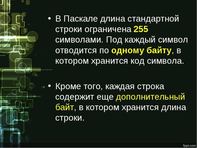 В Паскале длина стандартной строки ограничена 255 символами. Под каждый симво...