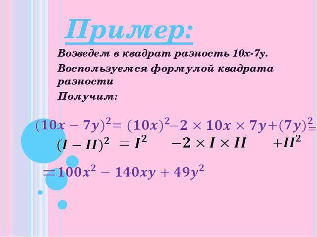 Пример: Возведем в квадрат разность 10x-7y. Воспользуемся формулой квадрата р...