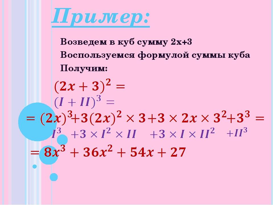 Пример: Возведем в куб сумму 2x+3 Воспользуемся формулой суммы куба Получим:
