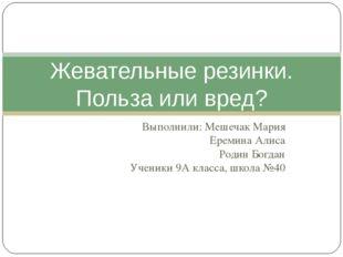 Выполнили: Мешечак Мария Еремина Алиса Родин Богдан Ученики 9А класса, школа