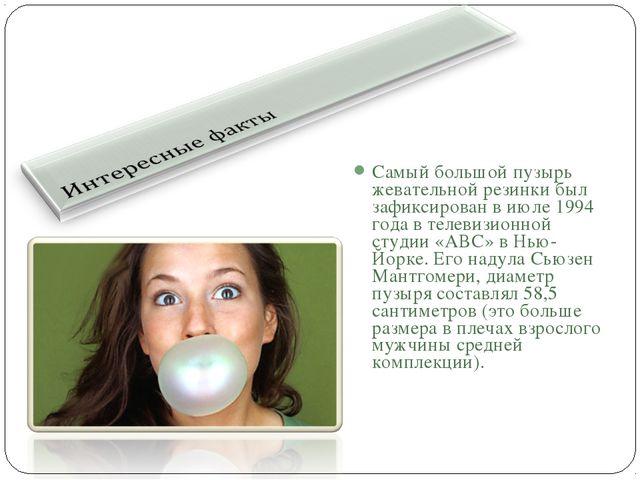 Самый большой пузырь жевательной резинки был зафиксирован в июле 1994 года в...