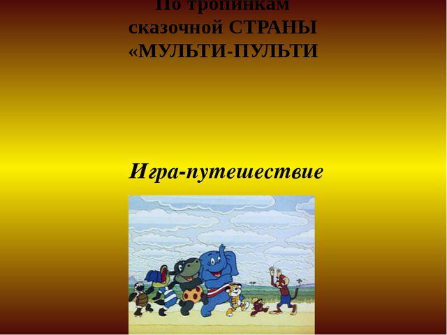 По тропинкам сказочной СТРАНЫ «МУЛЬТИ-ПУЛЬТИ Игра-путешествие
