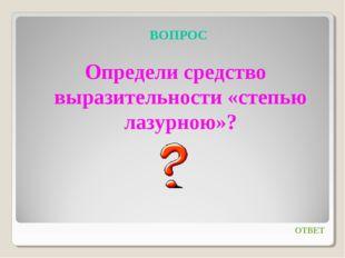 ВОПРОС Определи средство выразительности «степью лазурною»? ОТВЕТ