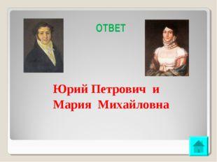 ОТВЕТ Юрий Петрович и Мария Михайловна