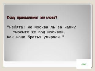 """Кому принадлежат эти слова? """"Ребята! не Москва ль за нами? Умремте же под Мо"""