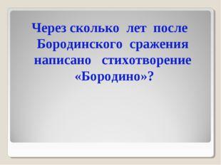 Через сколько лет после Бородинского сражения написано стихотворение «Бородин