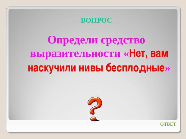 ВОПРОС Определи средство выразительности «Нет, вам наскучили нивы бесплодные»...