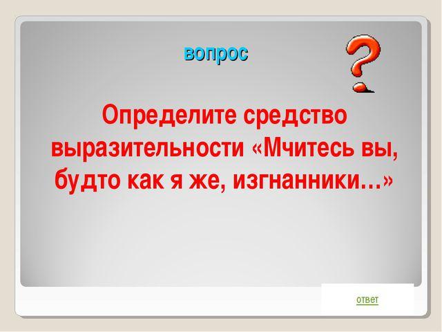 вопрос ответ Определите средство выразительности «Мчитесь вы, будто как я же,...